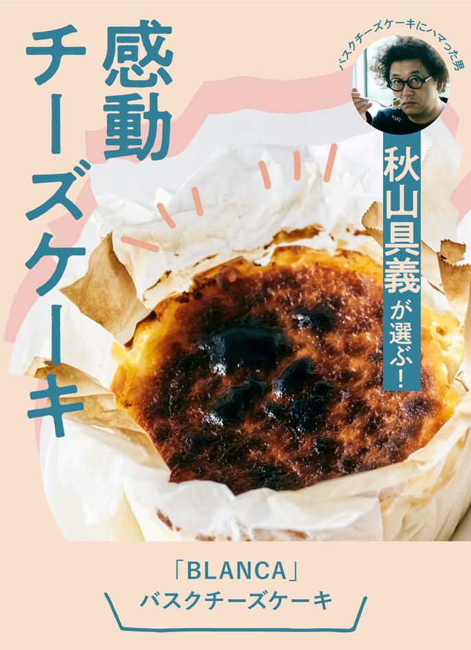 バスクチーズケーキ作りにハマった男・秋山具義が選ぶ!感動チーズケーキ【BLANCA】